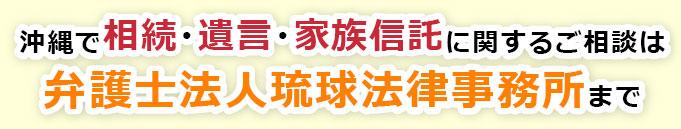 沖縄で相続・遺言・家族信託に関するご相談は弁護士法人琉球法律事務所